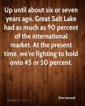 Up until about six or seven years ago, Great Salt Lake had as much as 90 percent of the international market. At the present time, we're fighting to hold onto 45 or 50 percent.