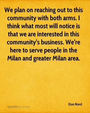 Don Nord - We plan on reaching out to this community with both arms. I think what most will notice is that we are interested in this community's business. We're here to serve people in the Milan and greater Milan area.