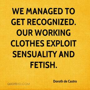 Doroth de Castro - We managed to get recognized. Our working clothes exploit sensuality and fetish.