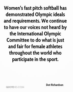 Dot Richardson - Women's fast pitch softball has demonstrated Olympic ideals and requirements. We continue to have our voices not heard by the International Olympic Committee to do what is just and fair for female athletes throughout the world who participate in the sport.