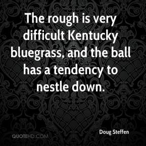 Doug Steffen - The rough is very difficult Kentucky bluegrass, and the ball has a tendency to nestle down.
