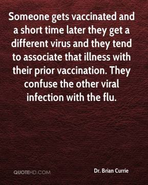 Dr. Brian Currie - Someone gets vaccinated and a short time later they get a different virus and they tend to associate that illness with their prior vaccination. They confuse the other viral infection with the flu.