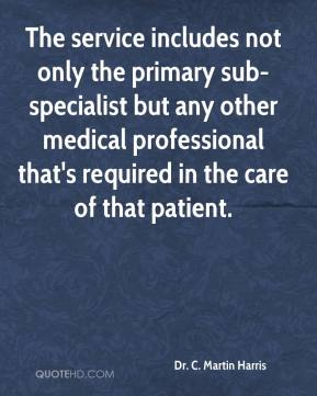 Dr. C. Martin Harris - The service includes not only the primary sub-specialist but any other medical professional that's required in the care of that patient.