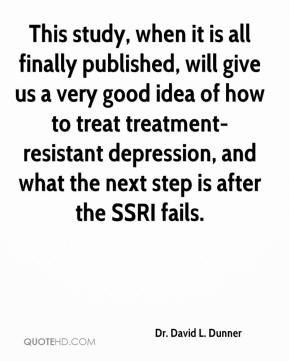 Dr. David L. Dunner - This study, when it is all finally published, will give us a very good idea of how to treat treatment-resistant depression, and what the next step is after the SSRI fails.