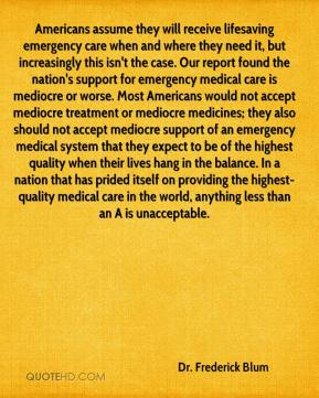 Dr. Frederick Blum - Americans assume they will receive lifesaving emergency care when and where they need it, but increasingly this isn't the case. Our report found the nation's support for emergency medical care is mediocre or worse. Most Americans would not accept mediocre treatment or mediocre medicines; they also should not accept mediocre support of an emergency medical system that they expect to be of the highest quality when their lives hang in the balance. In a nation that has prided itself on providing the highest-quality medical care in the world, anything less than an A is unacceptable.