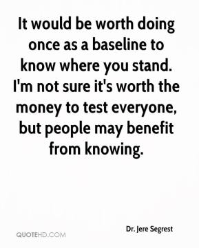 Dr. Jere Segrest - It would be worth doing once as a baseline to know where you stand. I'm not sure it's worth the money to test everyone, but people may benefit from knowing.