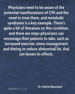 Dr. Melvin Blanchard - Physicians need to be aware of the potential manifestations of CMI and the need to treat them, and metabolic syndrome is a key example. There's quite a bit of literature on this condition, and there are steps physicians can encourage their patients to take, such as increased exercise, stress management and dieting to reduce abdominal fat, that can lessen its effects.