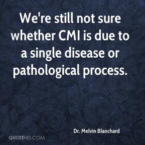 Dr. Melvin Blanchard - We're still not sure whether CMI is due to a single disease or pathological process.