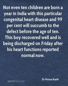 Dr Moosa Kunhi - Not even ten children are born a year in India with this particular congenital heart disease and 99 per cent will succumb to the defect before the age of ten. This boy recovered well and is being discharged on Friday after his heart functions reported normal now.