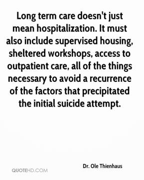 Dr. Ole Thienhaus - Long term care doesn't just mean hospitalization. It must also include supervised housing, sheltered workshops, access to outpatient care, all of the things necessary to avoid a recurrence of the factors that precipitated the initial suicide attempt.