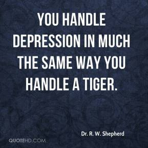 You handle depression in much the same way you handle a tiger.