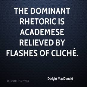 Dwight MacDonald - The dominant rhetoric is academese relieved by flashes of cliché.