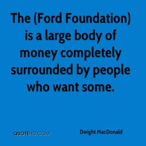 Dwight MacDonald - The (Ford Foundation) is a large body of money completely surrounded by people who want some.