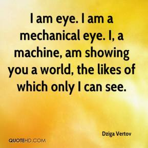 Dziga Vertov - I am eye. I am a mechanical eye. I, a machine, am showing you a world, the likes of which only I can see.