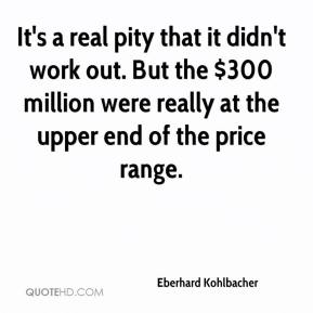 Eberhard Kohlbacher - It's a real pity that it didn't work out. But the $300 million were really at the upper end of the price range.