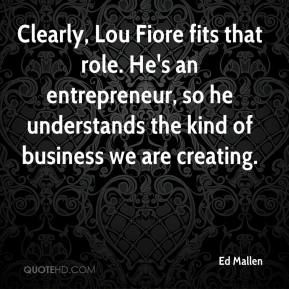 Ed Mallen - Clearly, Lou Fiore fits that role. He's an entrepreneur, so he understands the kind of business we are creating.