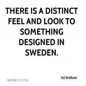 Ed Welburn - There is a distinct feel and look to something designed in Sweden.