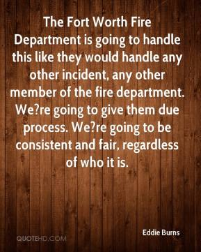 Eddie Burns - The Fort Worth Fire Department is going to handle this like they would handle any other incident, any other member of the fire department. We?re going to give them due process. We?re going to be consistent and fair, regardless of who it is.