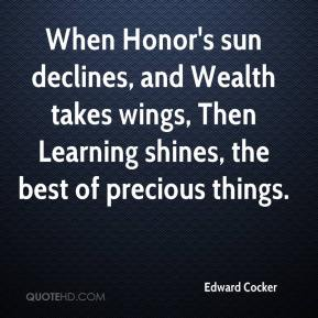 Edward Cocker - When Honor's sun declines, and Wealth takes wings, Then Learning shines, the best of precious things.