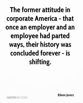 Eileen Javers - The former attitude in corporate America - that once an employer and employee parted paths, their history was concluded forever - is shifting. The talent shortage is forcing employers to rethink that attitude, and that's benefiting both employers and employees.