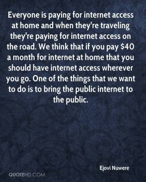 Ejovi Nuwere - Everyone is paying for internet access at home and when they're traveling they're paying for internet access on the road. We think that if you pay $40 a month for internet at home that you should have internet access wherever you go. One of the things that we want to do is to bring the public internet to the public.