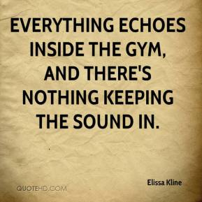 Elissa Kline - Everything echoes inside the gym, and there's nothing keeping the sound in.