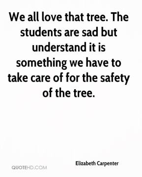 Elizabeth Carpenter - We all love that tree. The students are sad but understand it is something we have to take care of for the safety of the tree.