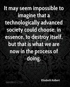 Elizabeth Kolbert - It may seem impossible to imagine that a technologically advanced society could choose, in essence, to destroy itself, but that is what we are now in the process of doing.