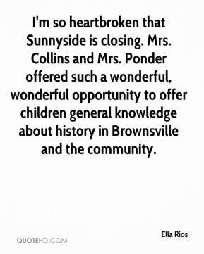 Ella Rios - I'm so heartbroken that Sunnyside is closing. Mrs. Collins and Mrs. Ponder offered such a wonderful, wonderful opportunity to offer children general knowledge about history in Brownsville and the community.