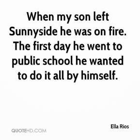 Ella Rios - When my son left Sunnyside he was on fire. The first day he went to public school he wanted to do it all by himself.