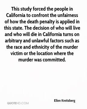 Ellen Kreitzberg - This study forced the people in California to confront the unfairness of how the death penalty is applied in this state. The decision of who will live and who will die in California turns on arbitrary and unlawful factors such as the race and ethnicity of the murder victim or the location where the murder was committed.