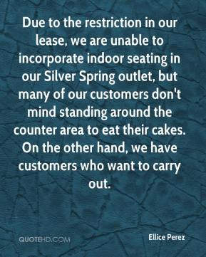Ellice Perez - Due to the restriction in our lease, we are unable to incorporate indoor seating in our Silver Spring outlet, but many of our customers don't mind standing around the counter area to eat their cakes. On the other hand, we have customers who want to carry out.