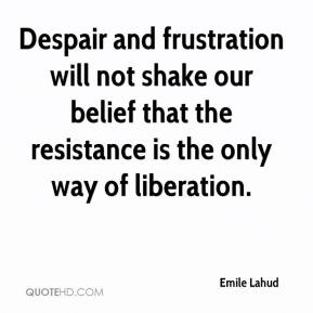 Emile Lahud - Despair and frustration will not shake our belief that the resistance is the only way of liberation.