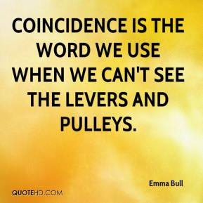 Emma Bull - Coincidence is the word we use when we can't see the levers and pulleys.