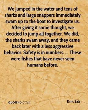 Enric Sala - We jumped in the water and tens of sharks and large snappers immediately swam up to the boat to investigate us. After giving it some thought, we decided to jump all together. We did, the sharks swam away, and they came back later with a less aggressive behavior. Safety is in numbers. ... These were fishes that have never seen humans before.
