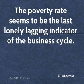 ER Anderson - The poverty rate seems to be the last lonely lagging indicator of the business cycle.