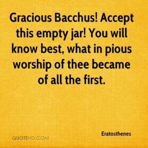 Eratosthenes - Gracious Bacchus! Accept this empty jar! You will know best, what in pious worship of thee became of all the first.