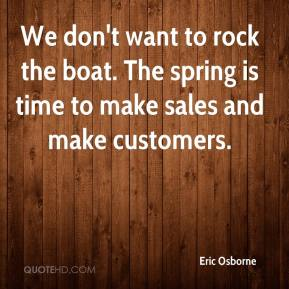 Eric Osborne - We don't want to rock the boat. The spring is time to make sales and make customers.