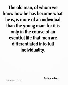 Erich Auerbach - The old man, of whom we know how he has become what he is, is more of an individual than the young man; for it is only in the course of an eventful life that men are differentiated into full individuality.