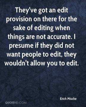 Erich Mische - They've got an edit provision on there for the sake of editing when things are not accurate. I presume if they did not want people to edit, they wouldn't allow you to edit.