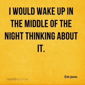 Erin Jones - I would wake up in the middle of the night thinking about it.