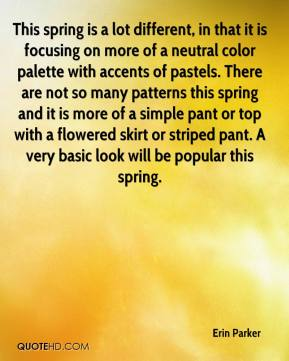Erin Parker - This spring is a lot different, in that it is focusing on more of a neutral color palette with accents of pastels. There are not so many patterns this spring and it is more of a simple pant or top with a flowered skirt or striped pant. A very basic look will be popular this spring.