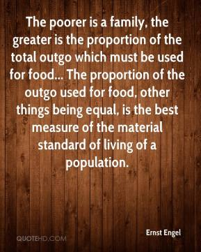 Ernst Engel - The poorer is a family, the greater is the proportion of the total outgo which must be used for food... The proportion of the outgo used for food, other things being equal, is the best measure of the material standard of living of a population.