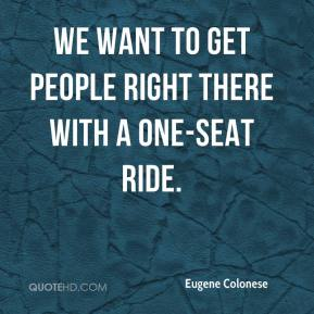 Eugene Colonese - We want to get people right there with a one-seat ride.
