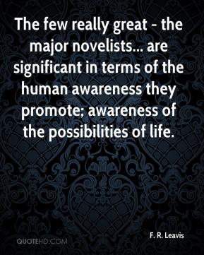 The few really great - the major novelists... are significant in terms of the human awareness they promote; awareness of the possibilities of life.
