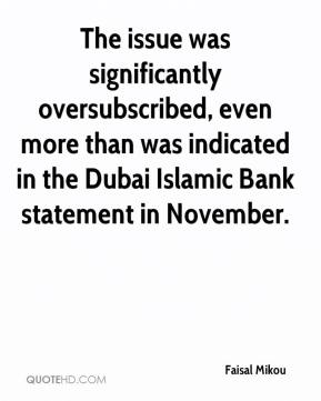 Faisal Mikou - The issue was significantly oversubscribed, even more than was indicated in the Dubai Islamic Bank statement in November.