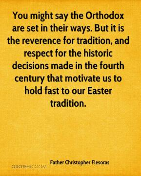 Father Christopher Flesoras - You might say the Orthodox are set in their ways. But it is the reverence for tradition, and respect for the historic decisions made in the fourth century that motivate us to hold fast to our Easter tradition.