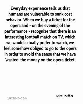 Felix Hoeffler - Everyday experience tells us that humans are vulnerable to sunk cost behavior. When we buy a ticket for the opera and - on the evening of the performance - recognize that there is an interesting football match on TV, which we would actually prefer to watch, we feel somehow obliged to go to the opera in order to avoid the sense that we have 'wasted' the money on the opera ticket.