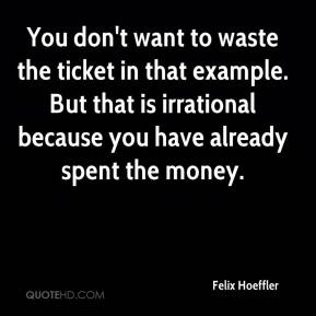 Felix Hoeffler - You don't want to waste the ticket in that example. But that is irrational because you have already spent the money.