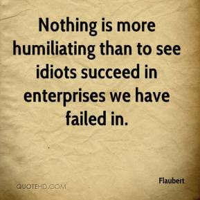Flaubert - Nothing is more humiliating than to see idiots succeed in enterprises we have failed in.